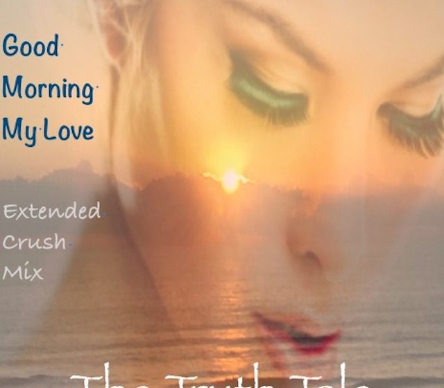 Press Release – New Single Release:  Good Morning My Love (Extended Crush Mix) by The Truth Tale