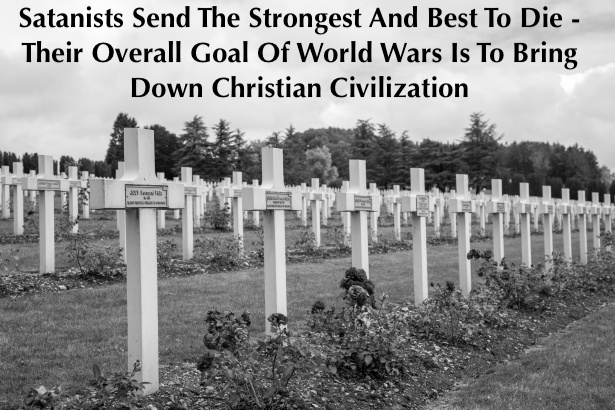 Satanists Send The Strongest And Best To Die – Their Overall Goal Of World Wars Is To Bring Down Christian Civilization